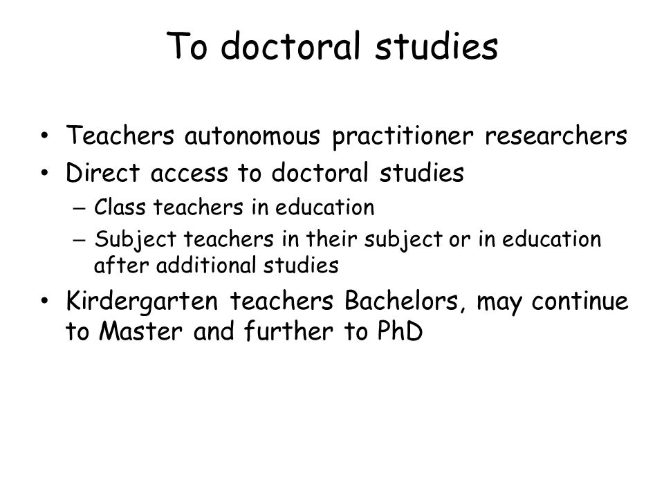 To doctoral studies Teachers autonomous practitioner researchers Direct access to doctoral studies – Class teachers in education – Subject teachers in