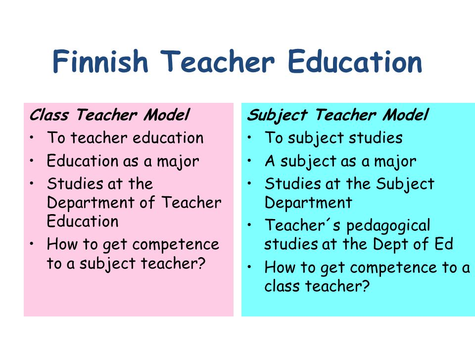 Finnish Teacher Education Class Teacher Model To teacher education Education as a major Studies at the Department of Teacher Education How to get competence to a subject teacher.
