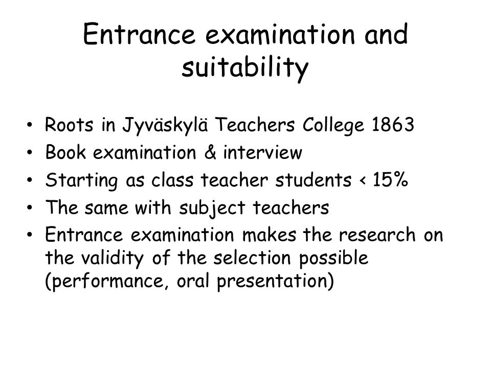 Entrance examination and suitability Roots in Jyväskylä Teachers College 1863 Book examination & interview Starting as class teacher students < 15% Th