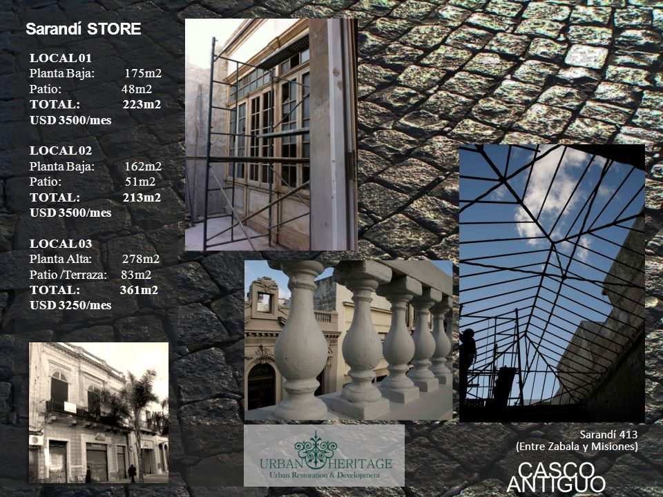 CASCO ANTIGUO Sarandí STORE Sarandí 413 (Entre Zabala y Misiones) LOCAL 01 Planta Baja: 175m2 Patio: 48m2 TOTAL: 223m2 USD 3500/mes LOCAL 02 Planta Baja: 162m2 Patio: 51m2 TOTAL: 213m2 USD 3500/mes LOCAL 03 Planta Alta: 278m2 Patio /Terraza: 83m2 TOTAL: 361m2 USD 3250/mes