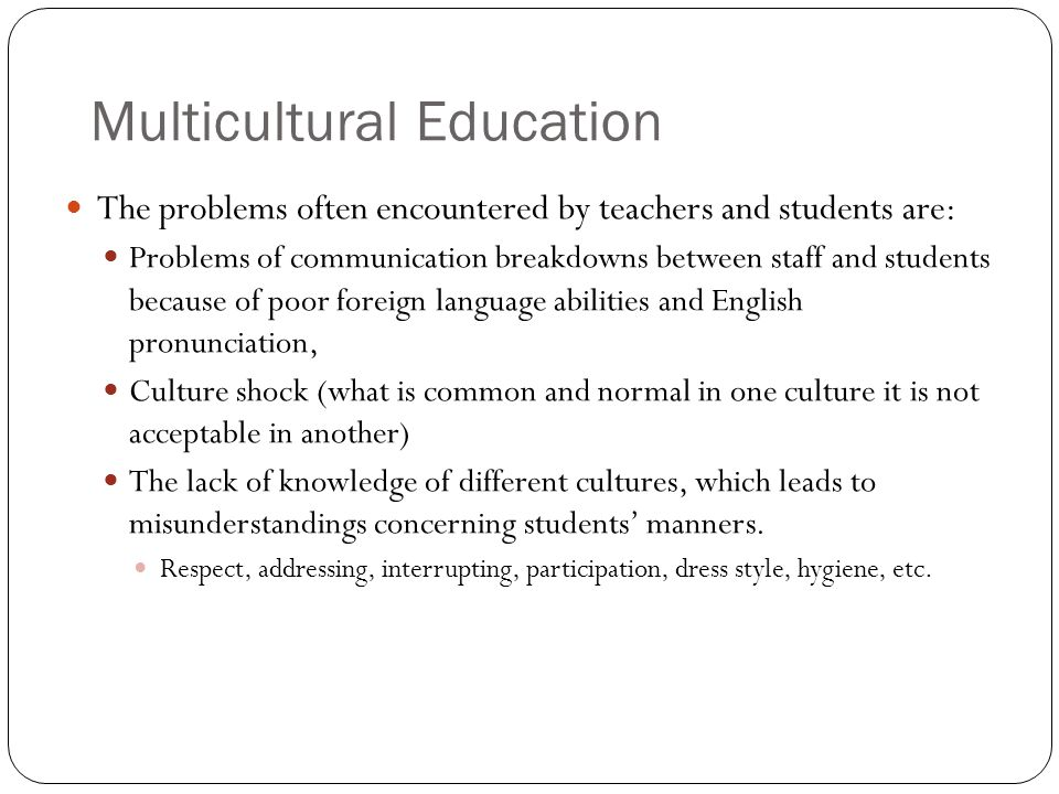 Multicultural Education The problems often encountered by teachers and students are: Problems of communication breakdowns between staff and students because of poor foreign language abilities and English pronunciation, Culture shock (what is common and normal in one culture it is not acceptable in another) The lack of knowledge of different cultures, which leads to misunderstandings concerning students manners.