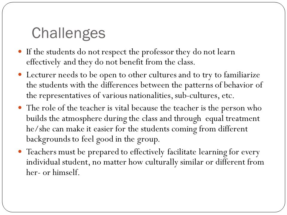 Challenges If the students do not respect the professor they do not learn effectively and they do not benefit from the class.