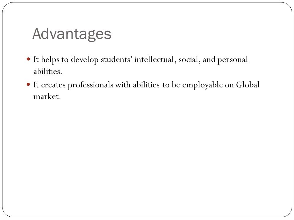 Advantages It helps to develop students intellectual, social, and personal abilities.