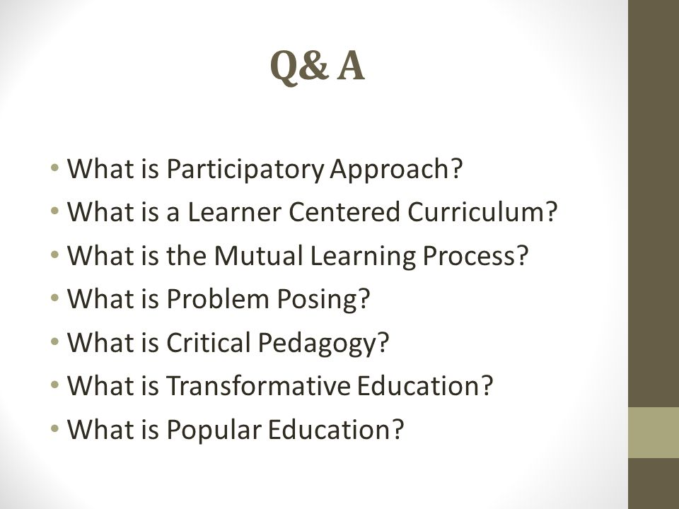 Q& A What is Participatory Approach. What is a Learner Centered Curriculum.