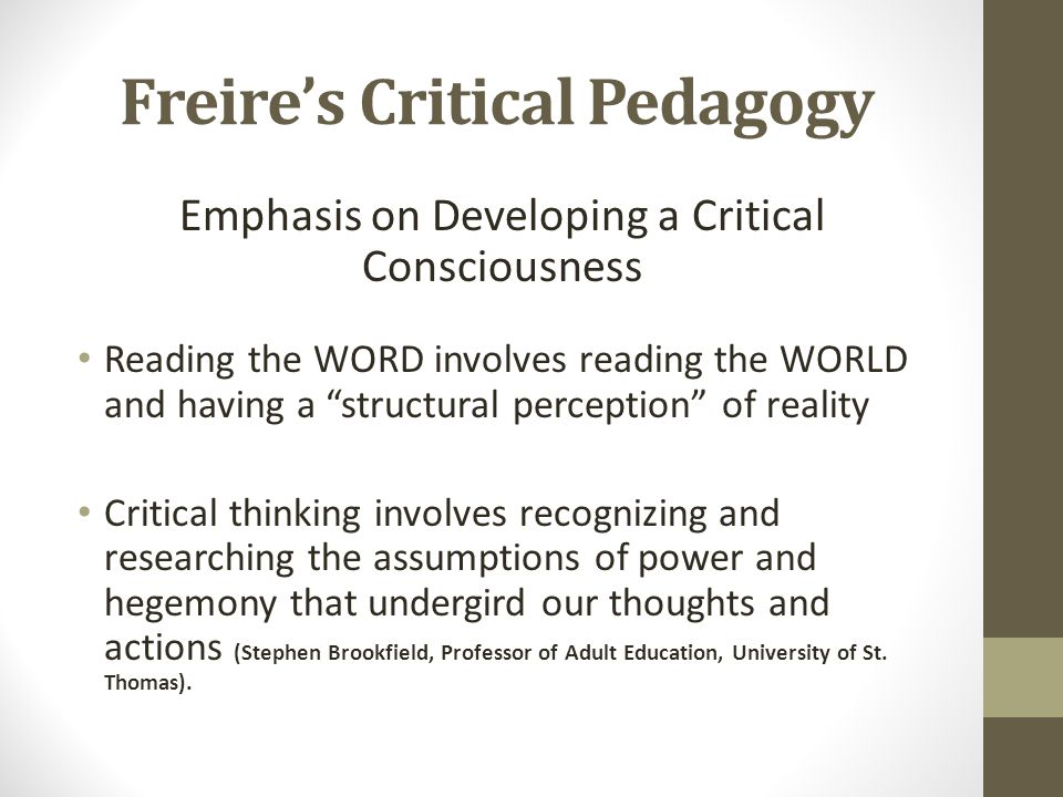 Freires Critical Pedagogy Emphasis on Developing a Critical Consciousness Reading the WORD involves reading the WORLD and having a structural perception of reality Critical thinking involves recognizing and researching the assumptions of power and hegemony that undergird our thoughts and actions (Stephen Brookfield, Professor of Adult Education, University of St.