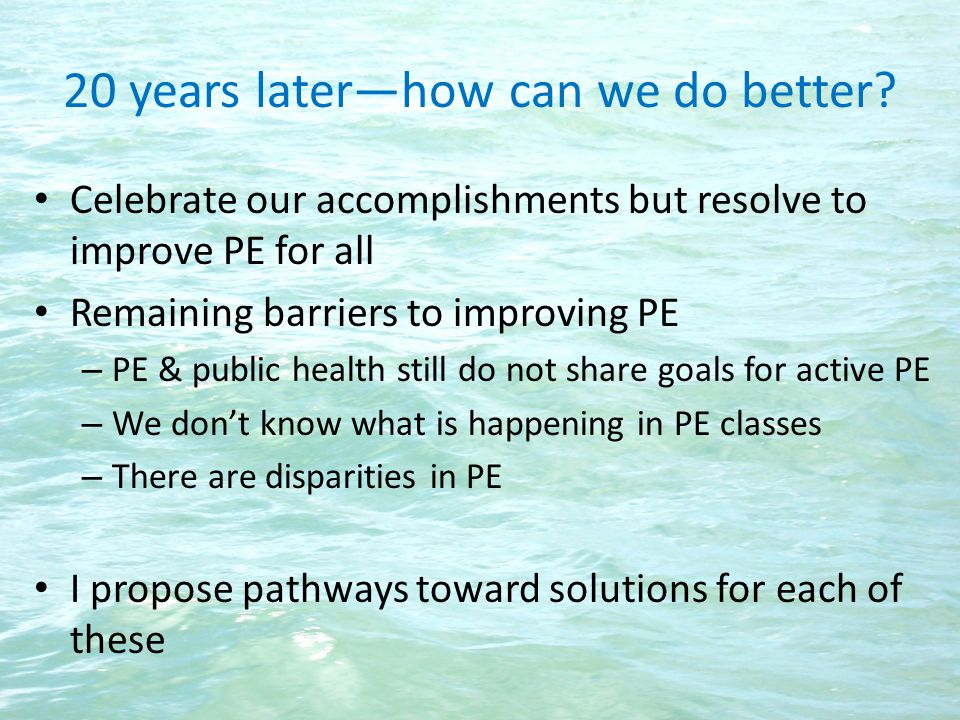 20 years laterhow can we do better? Celebrate our accomplishments but resolve to improve PE for all Remaining barriers to improving PE – PE & public h