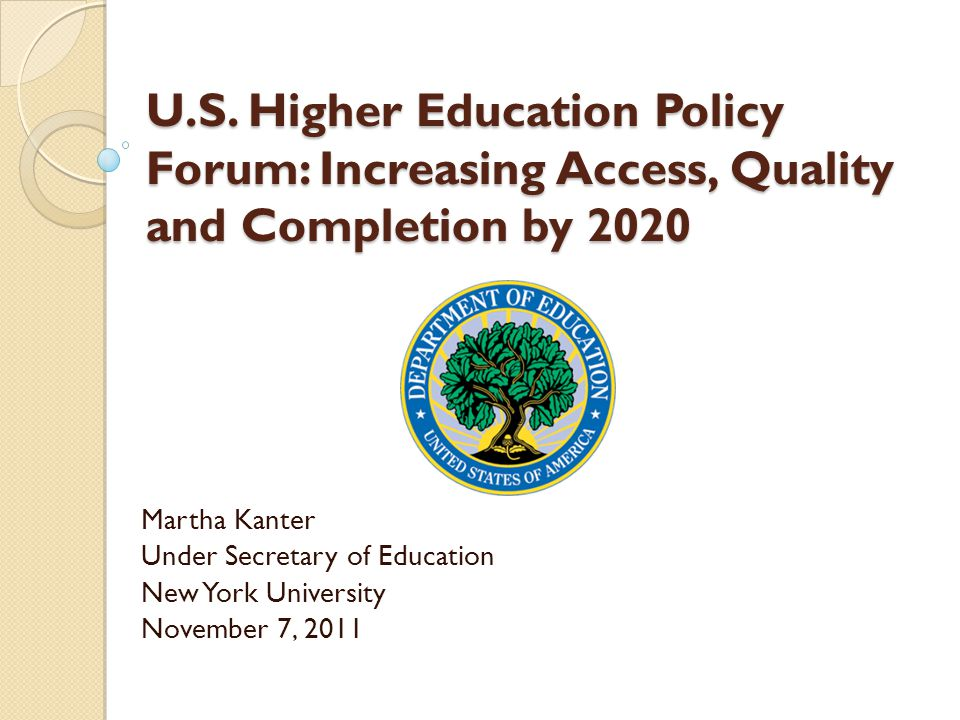 U.S. Higher Education Policy Forum: Increasing Access, Quality and Completion by 2020 Martha Kanter Under Secretary of Education New York University N