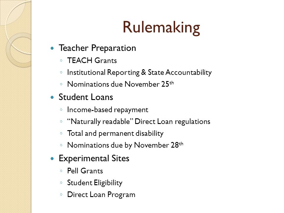 Rulemaking Teacher Preparation TEACH Grants Institutional Reporting & State Accountability Nominations due November 25 th Student Loans Income-based repayment Naturally readable Direct Loan regulations Total and permanent disability Nominations due by November 28 th Experimental Sites Pell Grants Student Eligibility Direct Loan Program