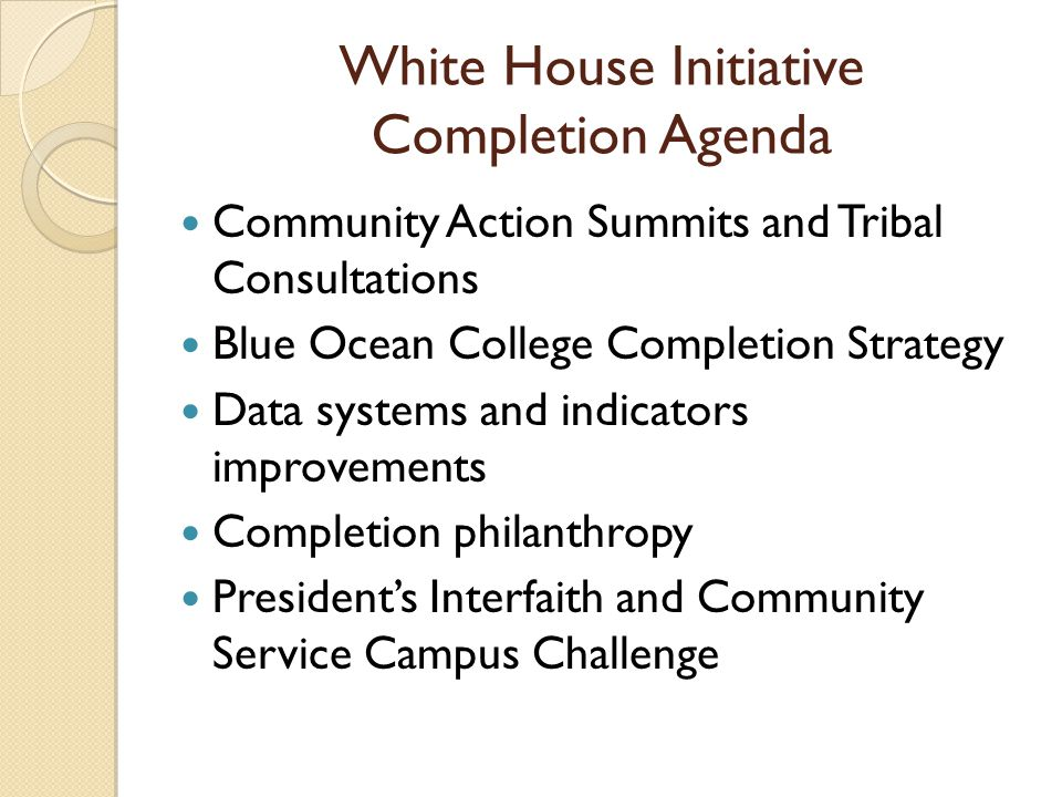 White House Initiative Completion Agenda Community Action Summits and Tribal Consultations Blue Ocean College Completion Strategy Data systems and indicators improvements Completion philanthropy Presidents Interfaith and Community Service Campus Challenge