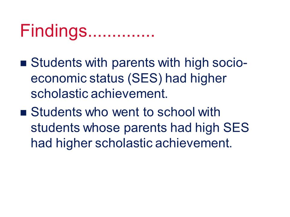 Findings.............. n Students with parents with high socio- economic status (SES) had higher scholastic achievement. n Students who went to school