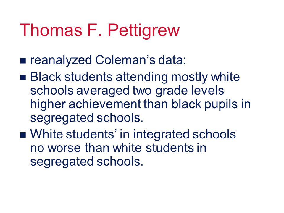 Thomas F. Pettigrew n reanalyzed Colemans data: n Black students attending mostly white schools averaged two grade levels higher achievement than blac