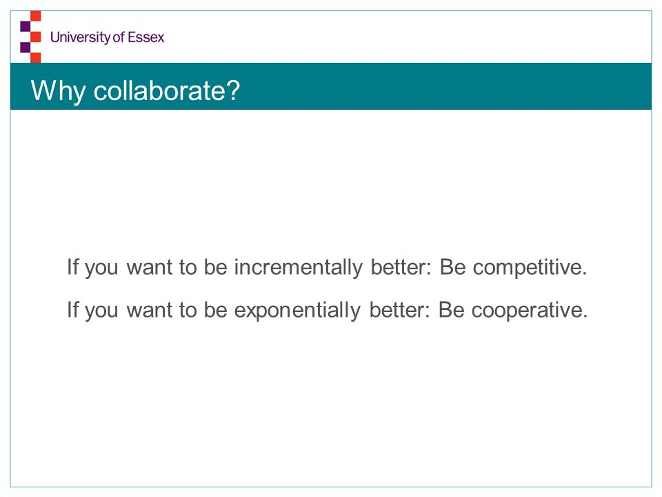 Why collaborate. If you want to be incrementally better: Be competitive.