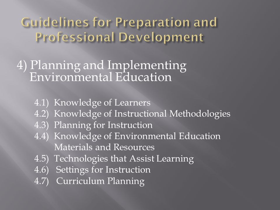 4) Planning and Implementing Environmental Education 4.1) Knowledge of Learners 4.2) Knowledge of Instructional Methodologies 4.3) Planning for Instruction 4.4) Knowledge of Environmental Education Materials and Resources 4.5) Technologies that Assist Learning 4.6) Settings for Instruction 4.7) Curriculum Planning