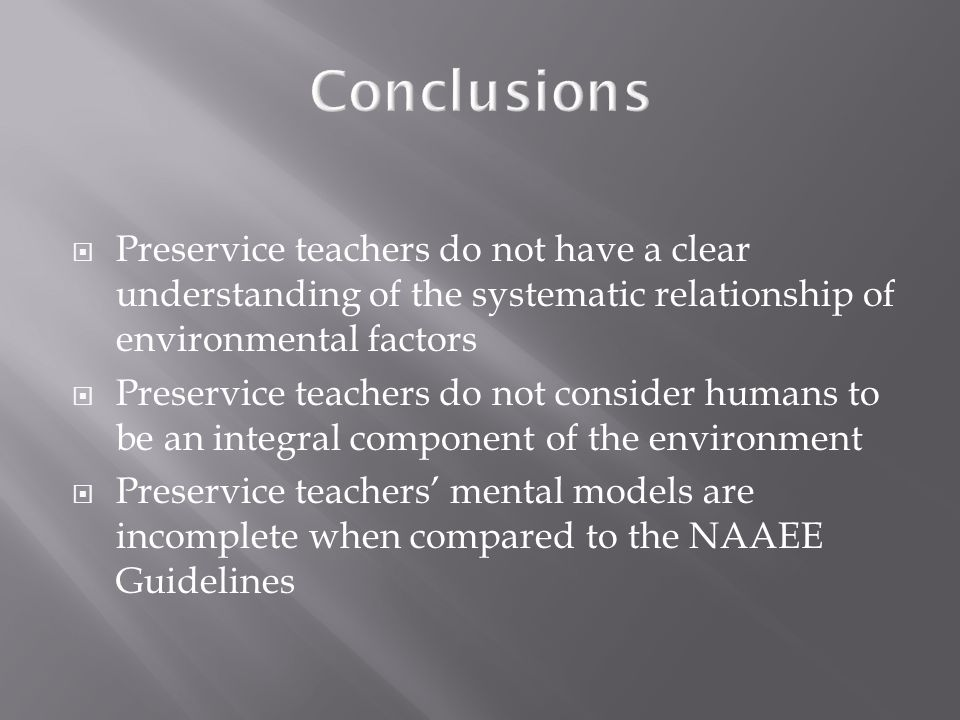 Conclusions Preservice teachers do not have a clear understanding of the systematic relationship of environmental factors Preservice teachers do not consider humans to be an integral component of the environment Preservice teachers mental models are incomplete when compared to the NAAEE Guidelines