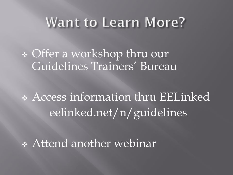 Offer a workshop thru our Guidelines Trainers Bureau Access information thru EELinked eelinked.net/n/guidelines Attend another webinar