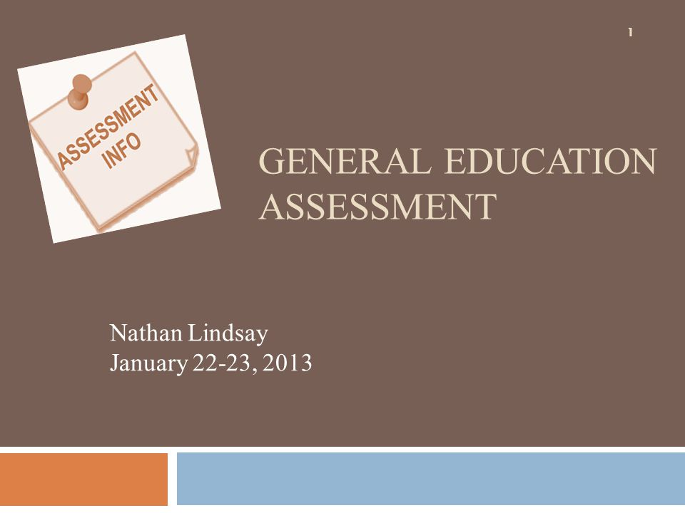 GENERAL EDUCATION ASSESSMENT Nathan Lindsay January 22-23, 2013 1