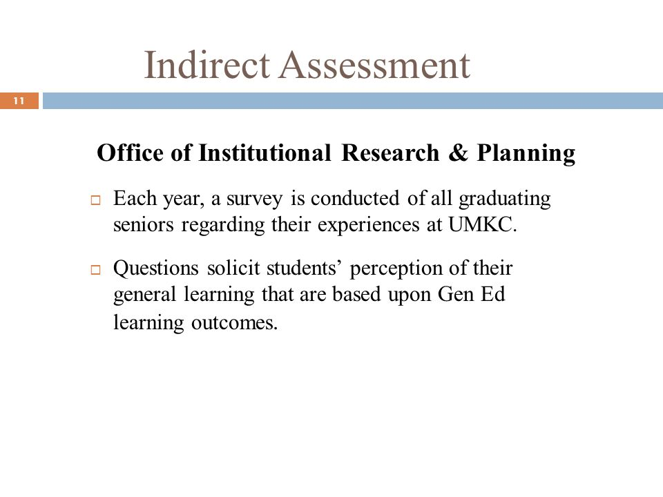 Indirect Assessment 11 Office of Institutional Research & Planning Each year, a survey is conducted of all graduating seniors regarding their experiences at UMKC.