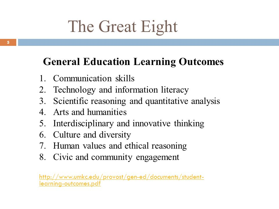 The Great Eight 5 General Education Learning Outcomes 1.Communication skills 2.Technology and information literacy 3.Scientific reasoning and quantitative analysis 4.Arts and humanities 5.Interdisciplinary and innovative thinking 6.Culture and diversity 7.Human values and ethical reasoning 8.Civic and community engagement http://www.umkc.edu/provost/gen-ed/documents/student- learning-outcomes.pdf