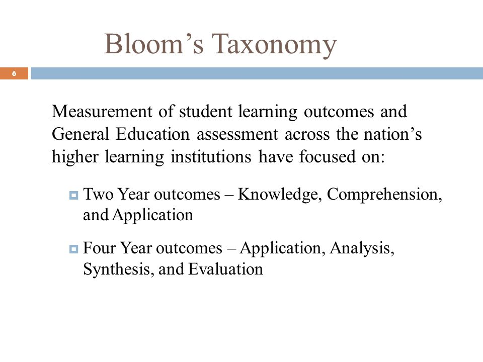Blooms Taxonomy 6 Measurement of student learning outcomes and General Education assessment across the nations higher learning institutions have focused on: Two Year outcomes – Knowledge, Comprehension, and Application Four Year outcomes – Application, Analysis, Synthesis, and Evaluation