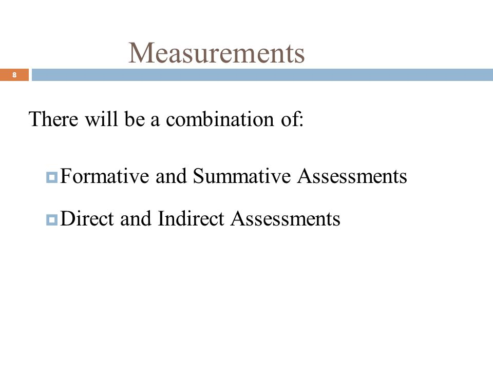 Measurements 8 There will be a combination of: Formative and Summative Assessments Direct and Indirect Assessments