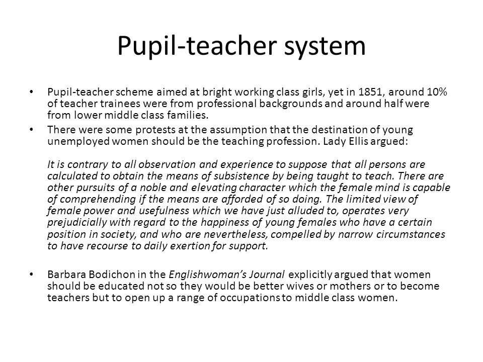 Pupil-teacher system Pupil-teacher scheme aimed at bright working class girls, yet in 1851, around 10% of teacher trainees were from professional backgrounds and around half were from lower middle class families.