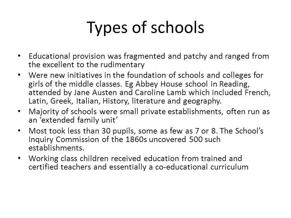 Types of schools Educational provision was fragmented and patchy and ranged from the excellent to the rudimentary Were new initiatives in the foundation of schools and colleges for girls of the middle classes.