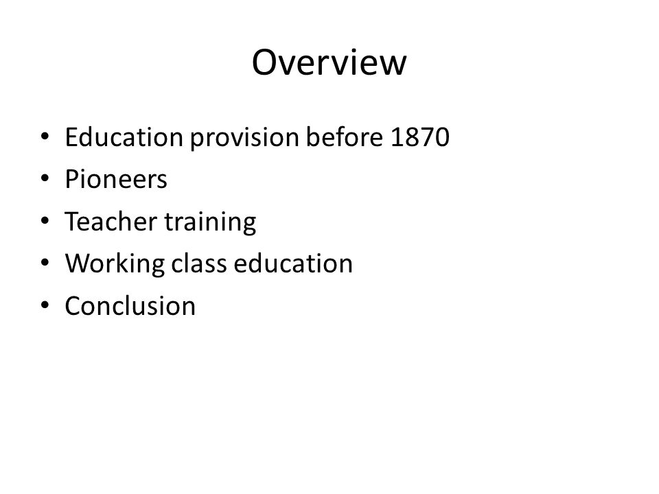 Overview Education provision before 1870 Pioneers Teacher training Working class education Conclusion