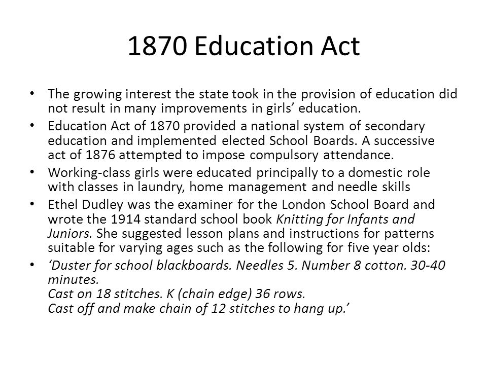 1870 Education Act The growing interest the state took in the provision of education did not result in many improvements in girls education. Education