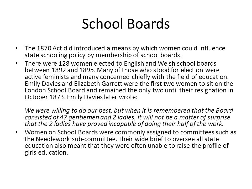 School Boards The 1870 Act did introduced a means by which women could influence state schooling policy by membership of school boards.