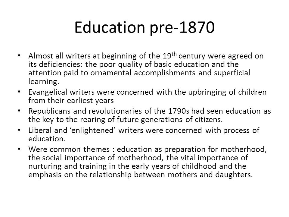 Education pre-1870 Almost all writers at beginning of the 19 th century were agreed on its deficiencies: the poor quality of basic education and the attention paid to ornamental accomplishments and superficial learning.