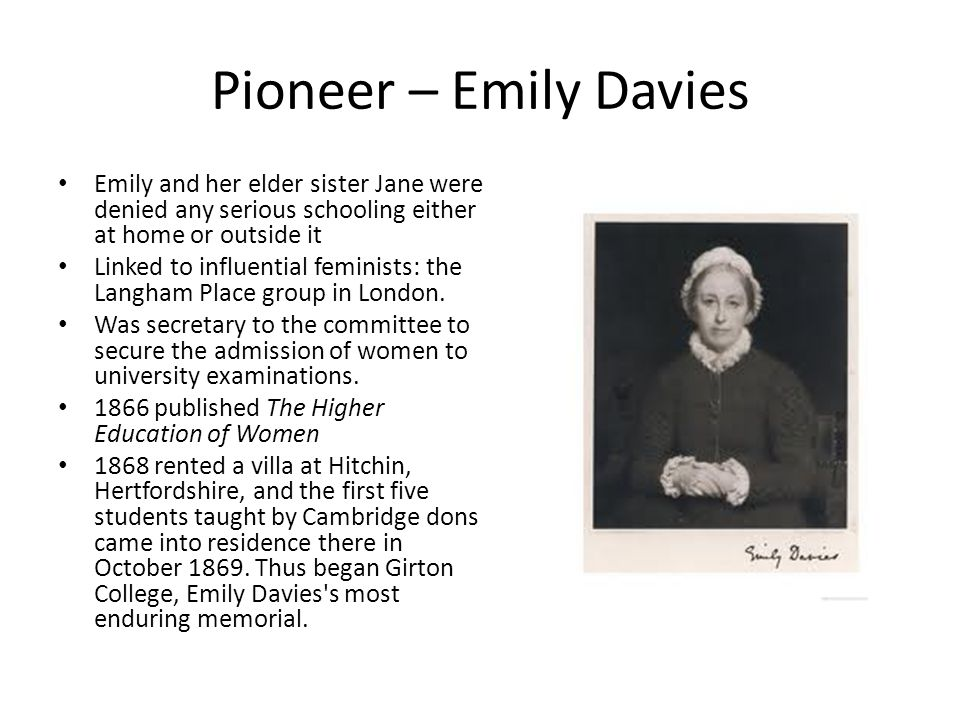 Pioneer – Emily Davies Emily and her elder sister Jane were denied any serious schooling either at home or outside it Linked to influential feminists: the Langham Place group in London.