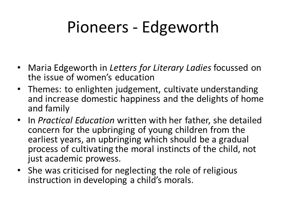 Pioneers - Edgeworth Maria Edgeworth in Letters for Literary Ladies focussed on the issue of womens education Themes: to enlighten judgement, cultivate understanding and increase domestic happiness and the delights of home and family In Practical Education written with her father, she detailed concern for the upbringing of young children from the earliest years, an upbringing which should be a gradual process of cultivating the moral instincts of the child, not just academic prowess.