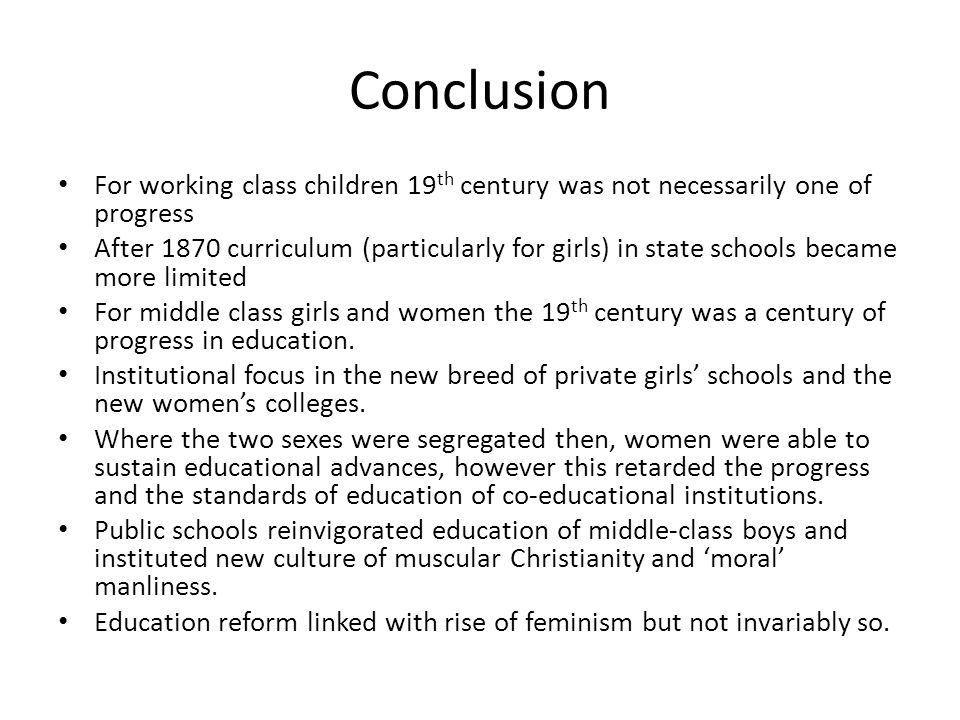 Conclusion For working class children 19 th century was not necessarily one of progress After 1870 curriculum (particularly for girls) in state school