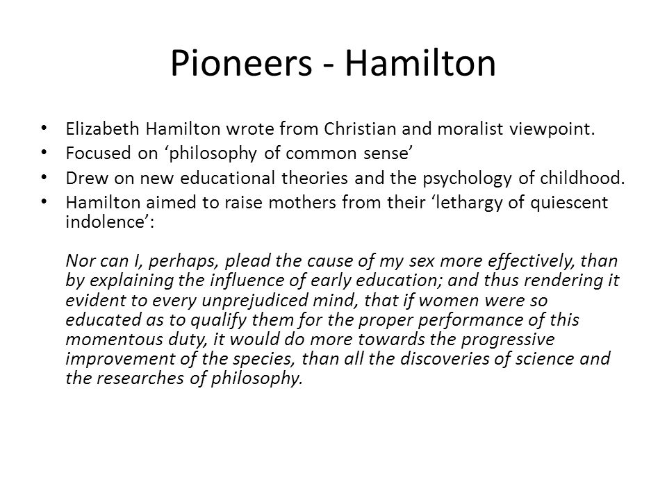 Pioneers - Hamilton Elizabeth Hamilton wrote from Christian and moralist viewpoint. Focused on philosophy of common sense Drew on new educational theo