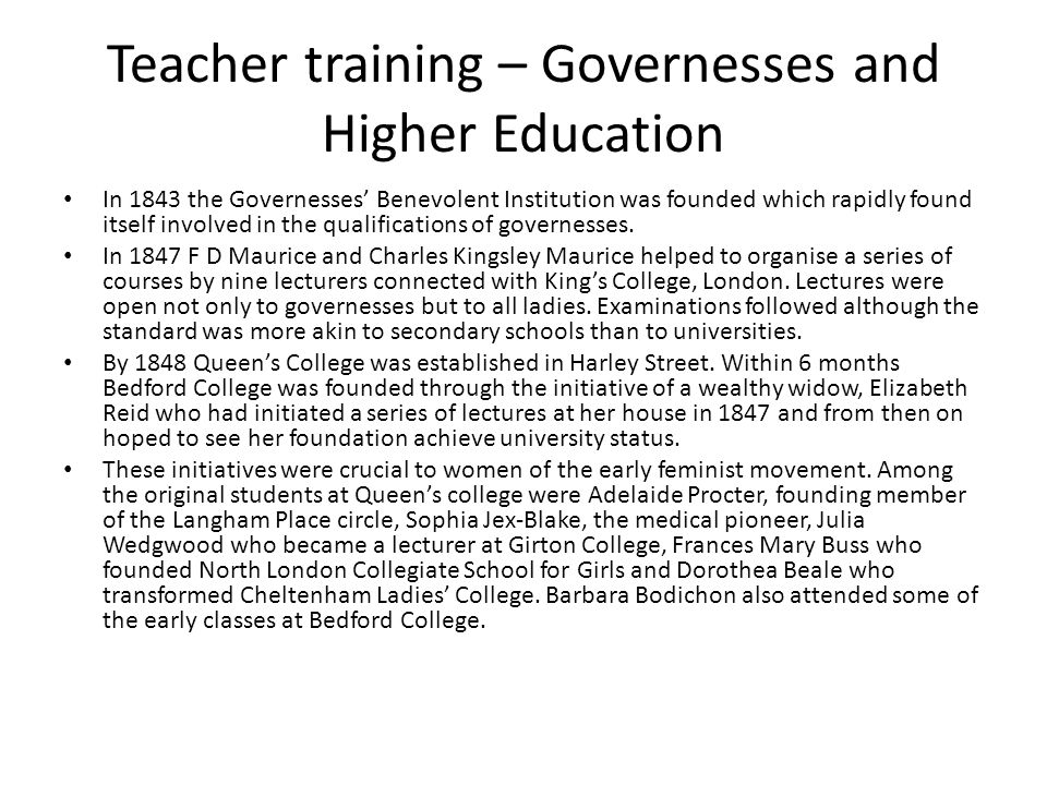 Teacher training – Governesses and Higher Education In 1843 the Governesses Benevolent Institution was founded which rapidly found itself involved in the qualifications of governesses.