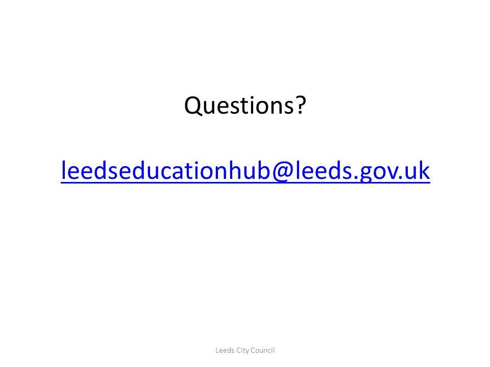 Questions? leedseducationhub@leeds.gov.uk leedseducationhub@leeds.gov.uk Leeds City Council