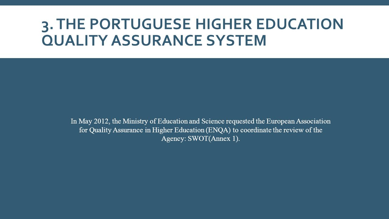3. THE PORTUGUESE HIGHER EDUCATION QUALITY ASSURANCE SYSTEM In May 2012, the Ministry of Education and Science requested the European Association for