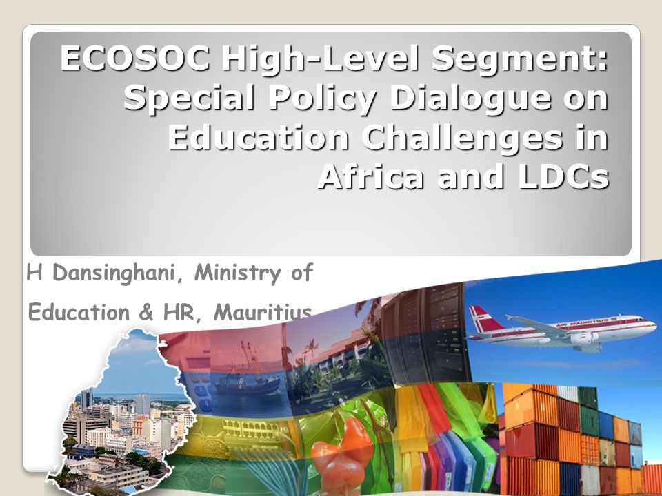 ECOSOC High-Level Segment: Special Policy Dialogue on Education Challenges in Africa and LDCs H Dansinghani, Ministry of Education & HR, Mauritius