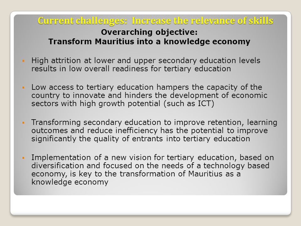 Current challenges: Increase the relevance of skills Overarching objective: Transform Mauritius into a knowledge economy High attrition at lower and upper secondary education levels results in low overall readiness for tertiary education Low access to tertiary education hampers the capacity of the country to innovate and hinders the development of economic sectors with high growth potential (such as ICT) Transforming secondary education to improve retention, learning outcomes and reduce inefficiency has the potential to improve significantly the quality of entrants into tertiary education Implementation of a new vision for tertiary education, based on diversification and focused on the needs of a technology based economy, is key to the transformation of Mauritius as a knowledge economy