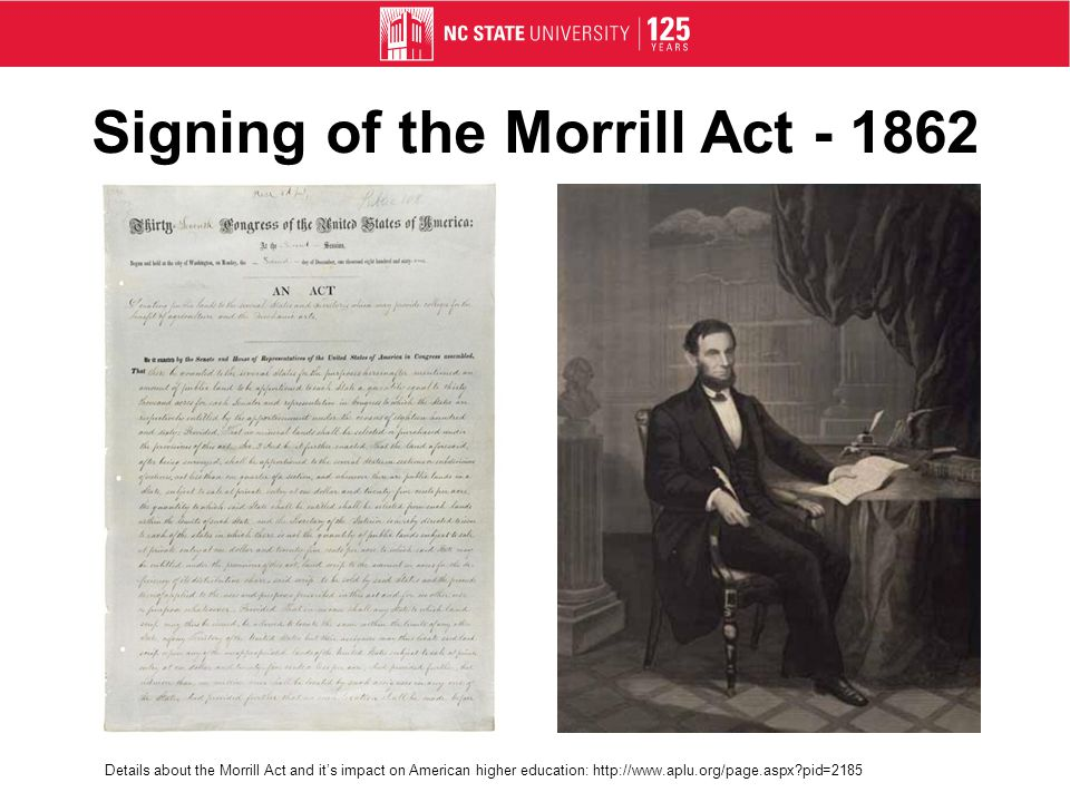 Signing of the Morrill Act - 1862 Details about the Morrill Act and its impact on American higher education: http://www.aplu.org/page.aspx pid=2185