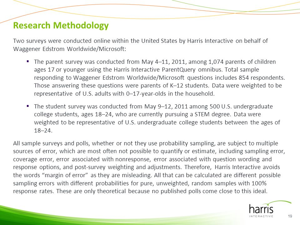 Research Methodology Two surveys were conducted online within the United States by Harris Interactive on behalf of Waggener Edstrom Worldwide/Microsoft: The parent survey was conducted from May 4–11, 2011, among 1,074 parents of children ages 17 or younger using the Harris Interactive ParentQuery omnibus.