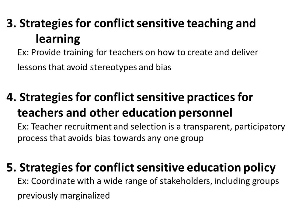 Conflict analysis – Systematic study of the background and history, root causes, actors, and dynamics of a conflict Conflict-affected and fragile contexts – Any situation impacted (or expected to be) by violence or armed conflict Peacebuilding – Activities that aim explicitly to address the root causes of conflict and contribute to peace at large What are the key concepts around Conflict Sensitive Education?