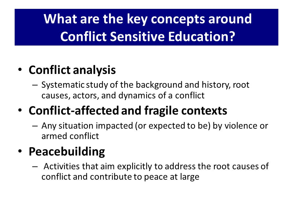 Conflict analysis – Systematic study of the background and history, root causes, actors, and dynamics of a conflict Conflict-affected and fragile cont