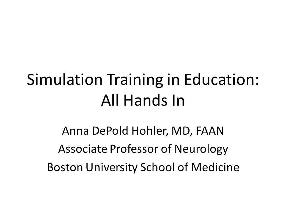Simulation Training in Education: All Hands In Anna DePold Hohler, MD, FAAN Associate Professor of Neurology Boston University School of Medicine