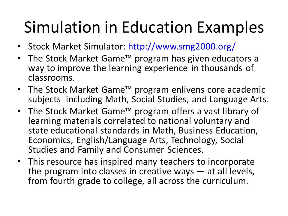 Stock Market Simulator: http://www.smg2000.org/http://www.smg2000.org/ The Stock Market Game program has given educators a way to improve the learning experience in thousands of classrooms.