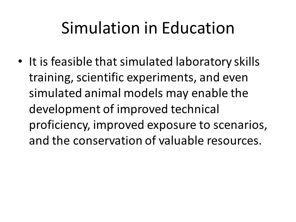 Simulation in Education It is feasible that simulated laboratory skills training, scientific experiments, and even simulated animal models may enable the development of improved technical proficiency, improved exposure to scenarios, and the conservation of valuable resources.