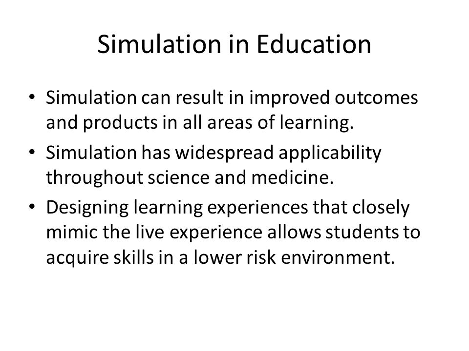 Simulation in Education Simulation can result in improved outcomes and products in all areas of learning.