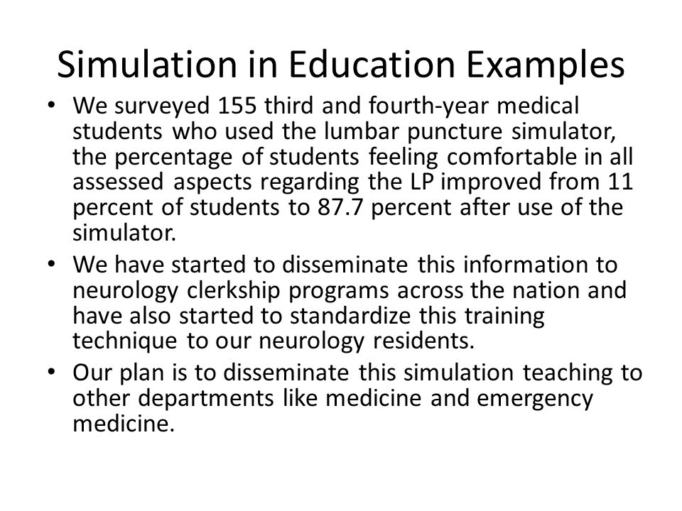 Simulation in Education Examples We surveyed 155 third and fourth-year medical students who used the lumbar puncture simulator, the percentage of students feeling comfortable in all assessed aspects regarding the LP improved from 11 percent of students to 87.7 percent after use of the simulator.