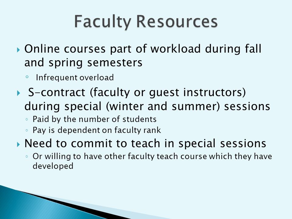 Online courses part of workload during fall and spring semesters Infrequent overload S-contract (faculty or guest instructors) during special (winter and summer) sessions Paid by the number of students Pay is dependent on faculty rank Need to commit to teach in special sessions Or willing to have other faculty teach course which they have developed