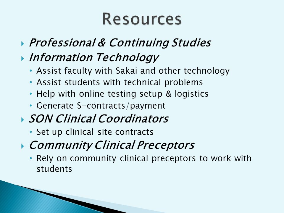 Professional & Continuing Studies Information Technology Assist faculty with Sakai and other technology Assist students with technical problems Help with online testing setup & logistics Generate S-contracts/payment SON Clinical Coordinators Set up clinical site contracts Community Clinical Preceptors Rely on community clinical preceptors to work with students